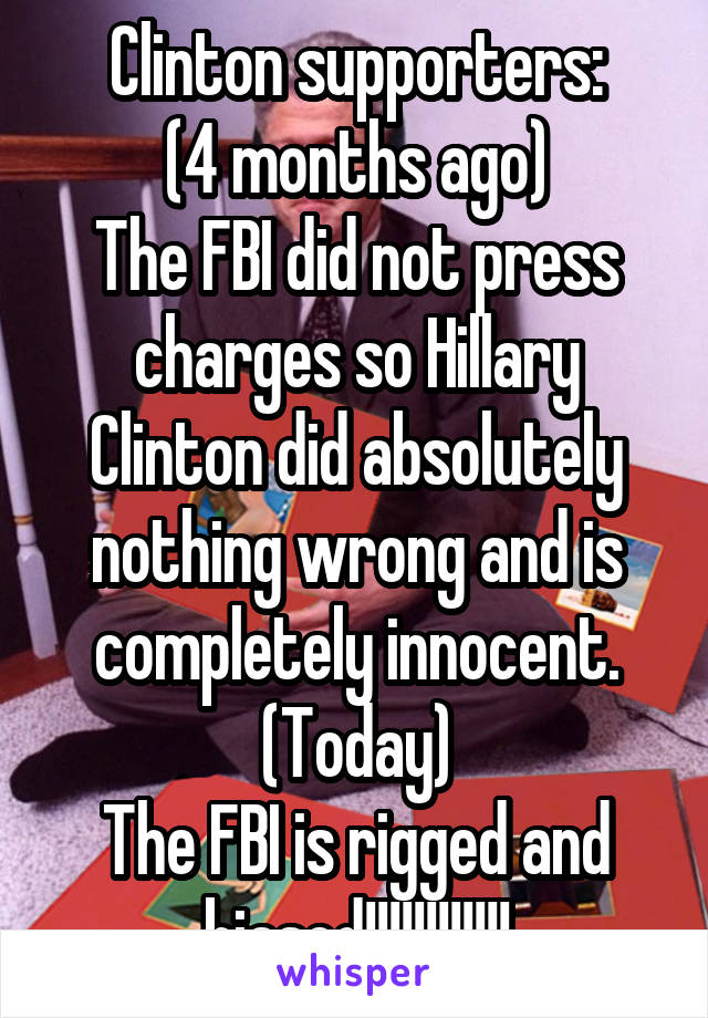Clinton supporters: (4 months ago) The FBI did not press charges so Hillary Clinton did absolutely nothing wrong and is completely innocent. (Today) The FBI is rigged and biased!!!!!!!!!!!!
