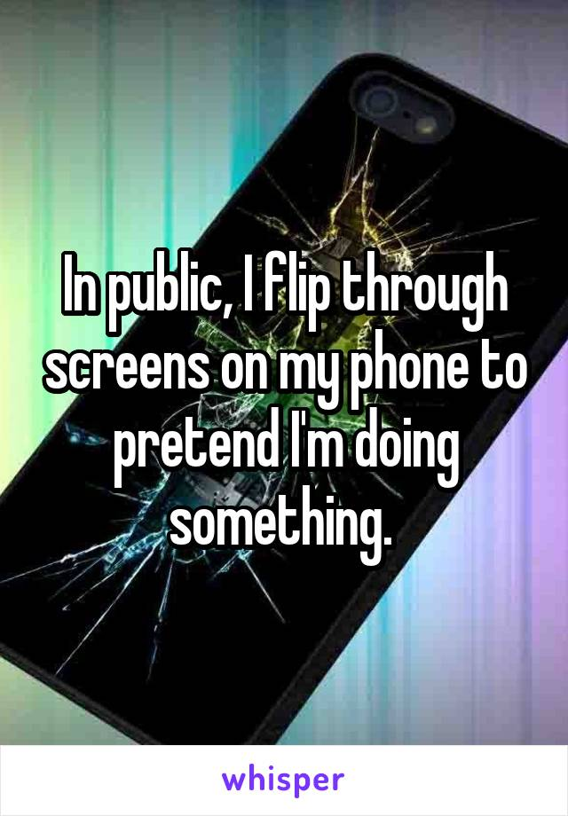 In public, I flip through screens on my phone to pretend I'm doing something.