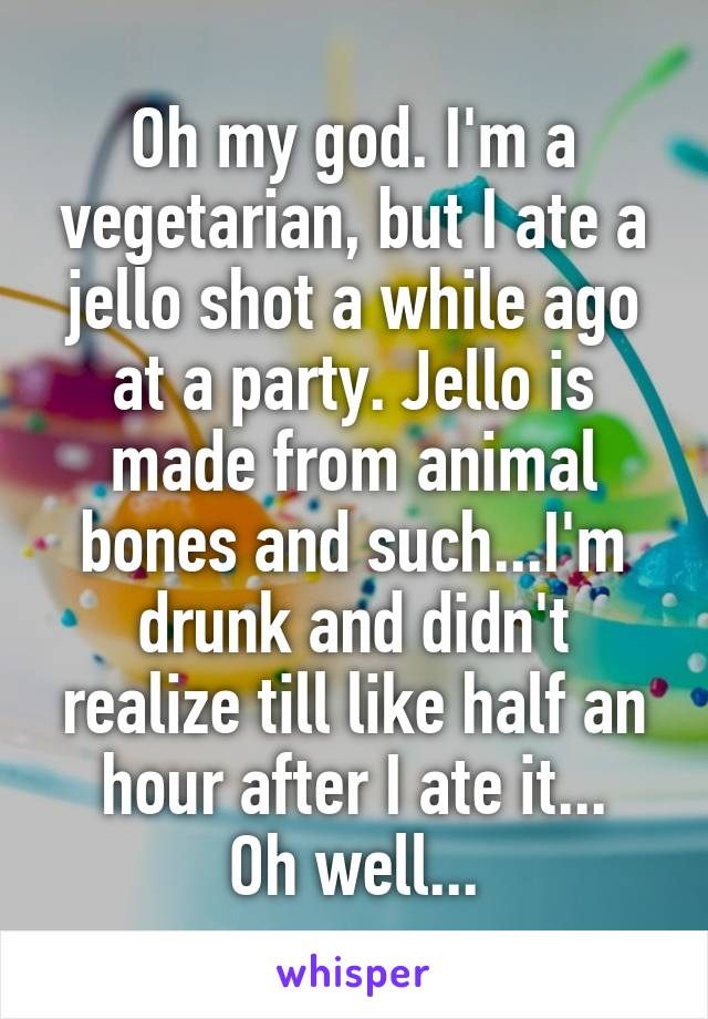 Oh my god. I'm a vegetarian, but I ate a jello shot a while ago at a party. Jello is made from animal bones and such...I'm drunk and didn't realize till like half an hour after I ate it... Oh well...