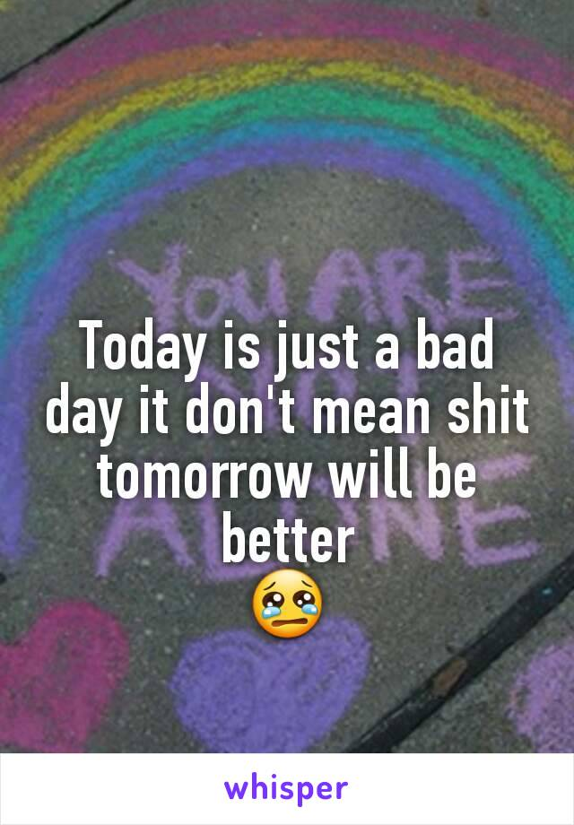 Today is just a bad day it don't mean shit tomorrow will be better 😢