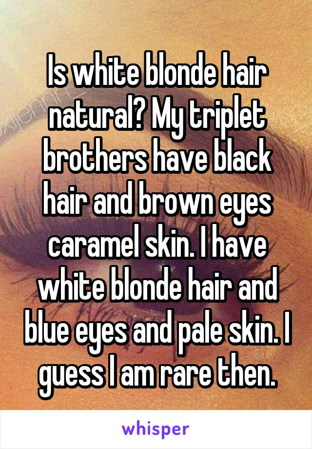 Is white blonde hair natural? My triplet brothers have black hair and brown eyes caramel skin. I have white blonde hair and blue eyes and pale skin. I guess I am rare then.