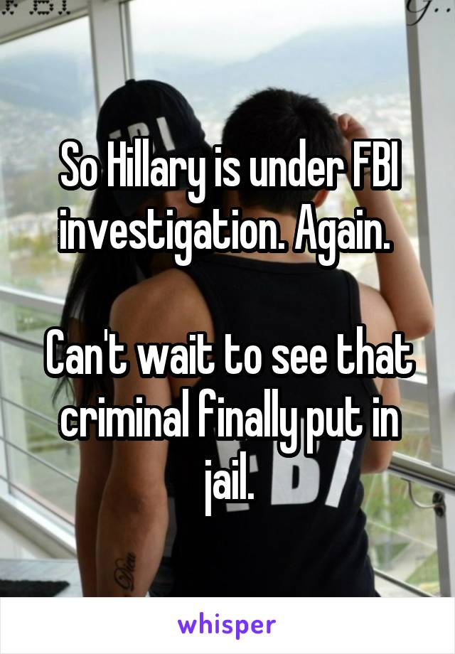So Hillary is under FBI investigation. Again.   Can't wait to see that criminal finally put in jail.
