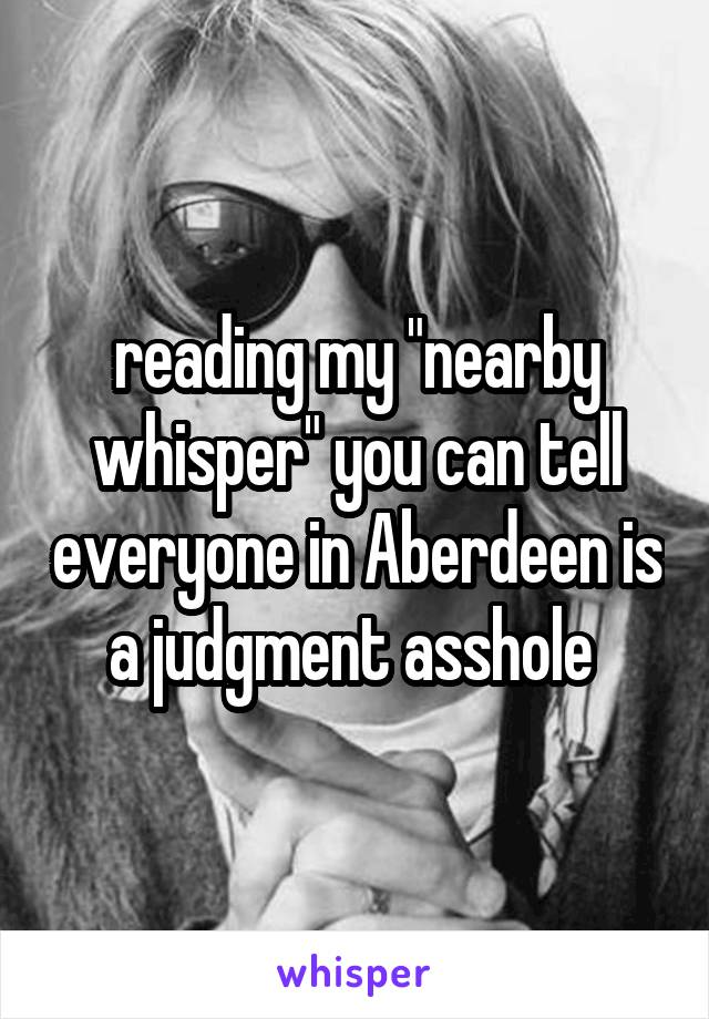 """reading my """"nearby whisper"""" you can tell everyone in Aberdeen is a judgment asshole"""