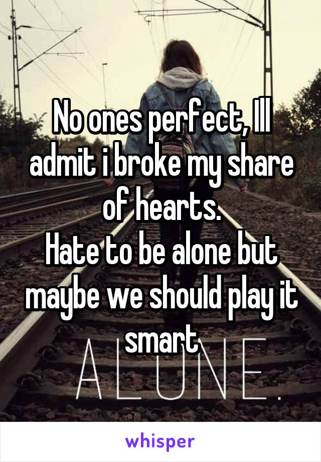 No ones perfect, Ill admit i broke my share of hearts. Hate to be alone but maybe we should play it smart