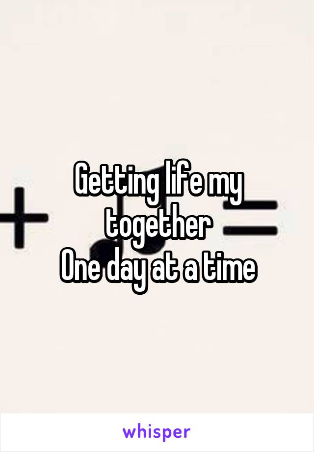 Getting life my together One day at a time