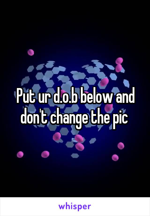 Put ur d.o.b below and don't change the pic