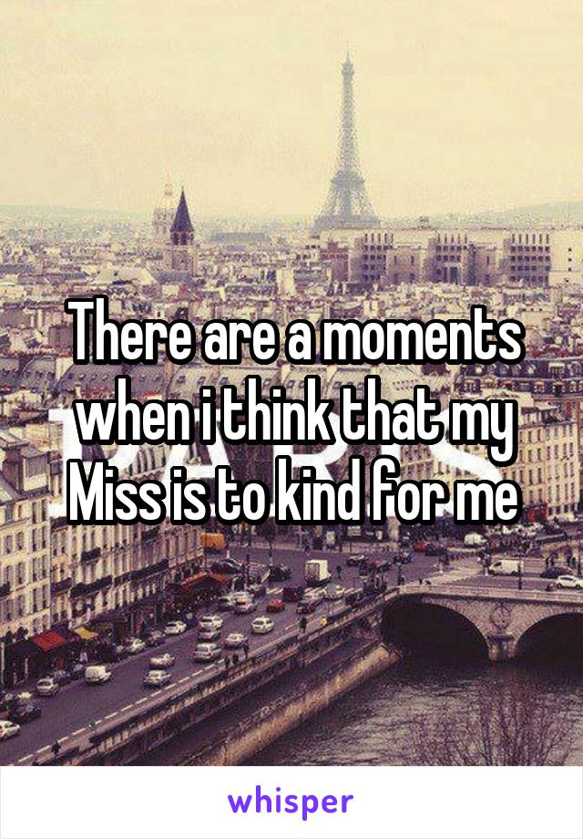 There are a moments when i think that my Miss is to kind for me