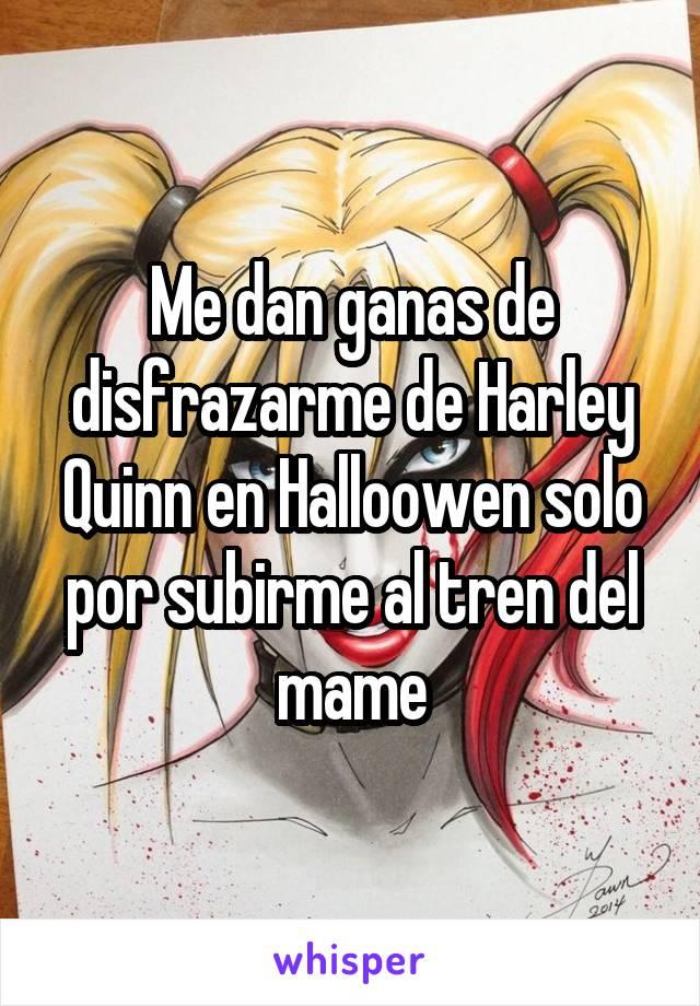 Me dan ganas de disfrazarme de Harley Quinn en Halloowen solo por subirme al tren del mame