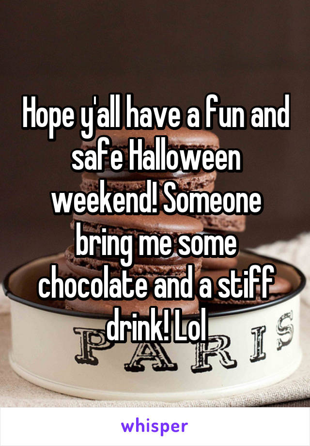 Hope y'all have a fun and safe Halloween weekend! Someone bring me some chocolate and a stiff drink! Lol