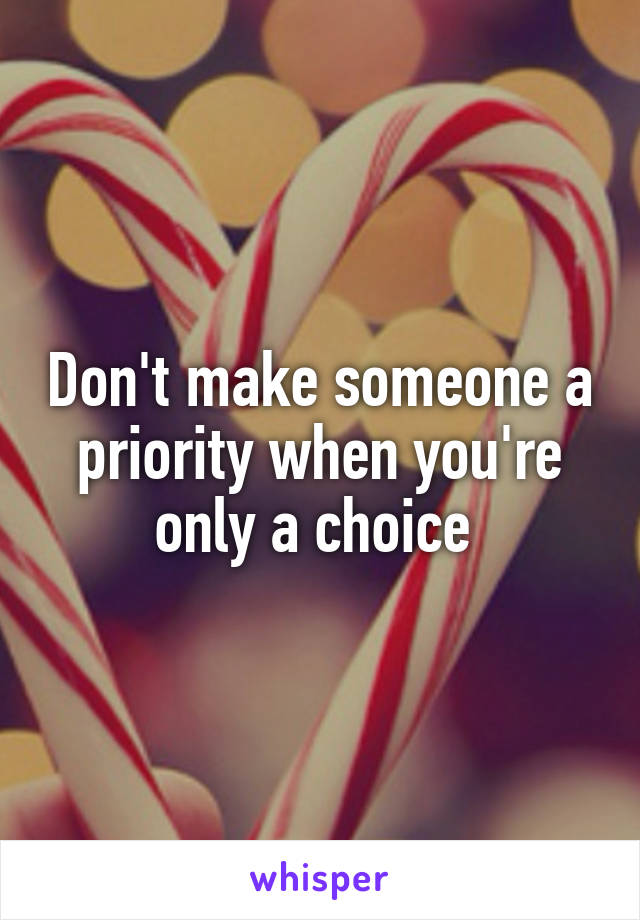 Don't make someone a priority when you're only a choice