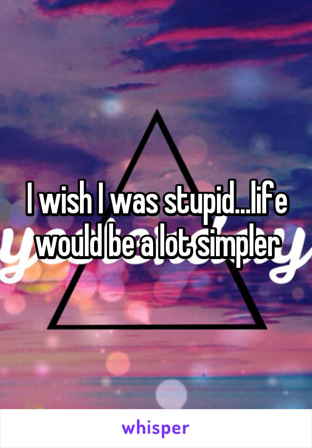 I wish I was stupid...life would be a lot simpler