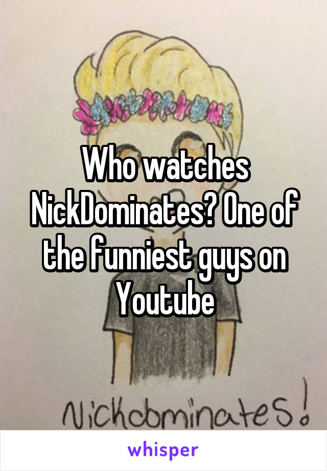 Who watches NickDominates? One of the funniest guys on Youtube