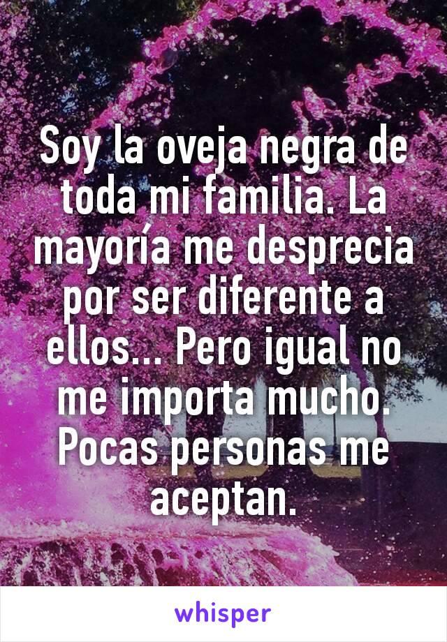 Soy la oveja negra de toda mi familia. La mayoría me desprecia por ser diferente a ellos... Pero igual no me importa mucho. Pocas personas me aceptan.