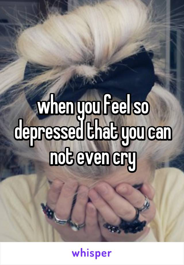 when you feel so depressed that you can not even cry