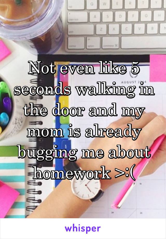 Not even like 5 seconds walking in the door and my mom is already bugging me about homework >:(