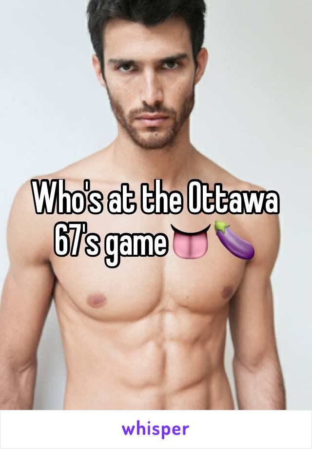 Who's at the Ottawa 67's game👅🍆