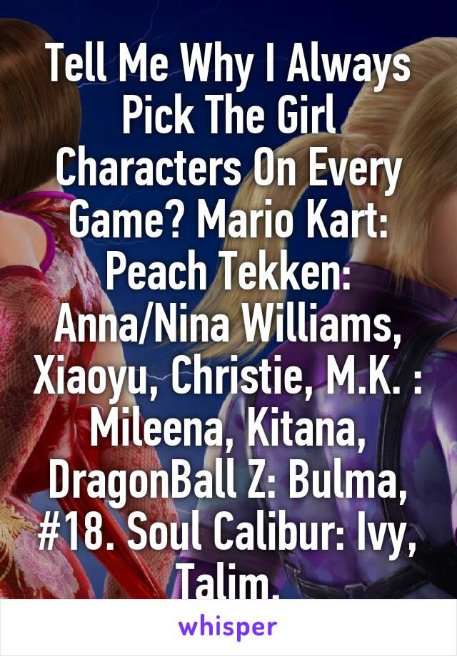 Tell Me Why I Always Pick The Girl Characters On Every Game? Mario Kart: Peach Tekken: Anna/Nina Williams, Xiaoyu, Christie, M.K. : Mileena, Kitana, DragonBall Z: Bulma, #18. Soul Calibur: Ivy, Talim.