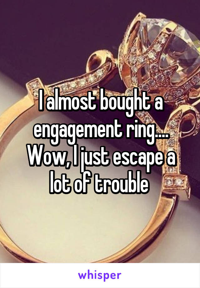 I almost bought a engagement ring.... Wow, I just escape a lot of trouble