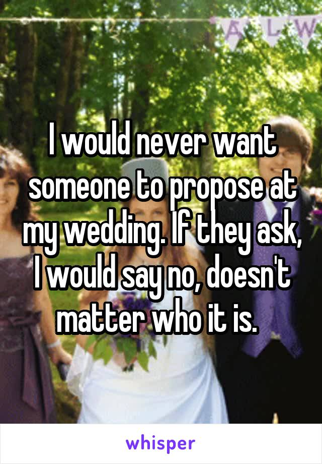 I would never want someone to propose at my wedding. If they ask, I would say no, doesn't matter who it is.