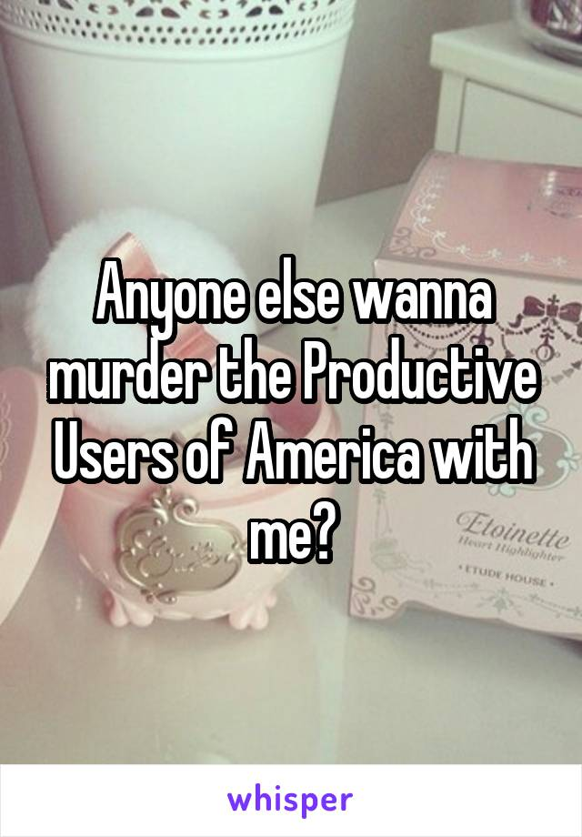 Anyone else wanna murder the Productive Users of America with me?