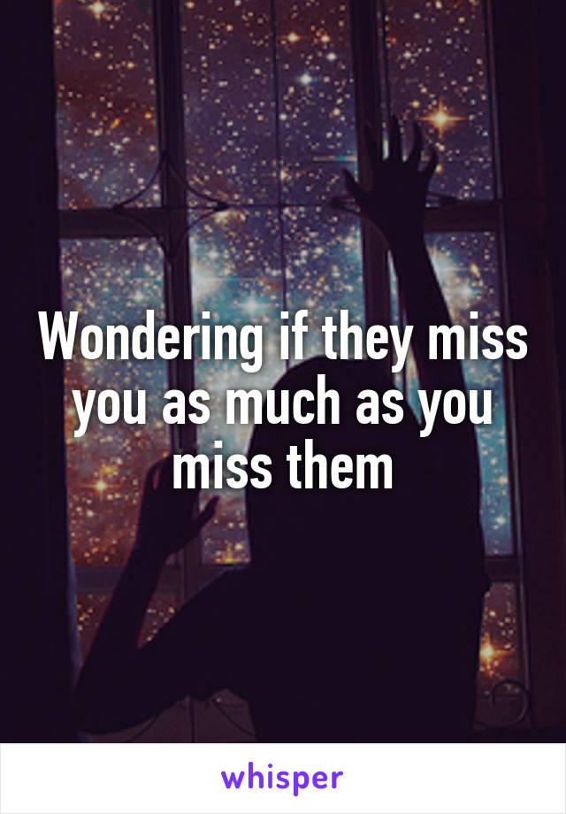 Wondering if they miss you as much as you miss them