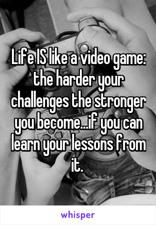 Life IS like a video game: the harder your challenges the stronger you become...if you can learn your lessons from it.