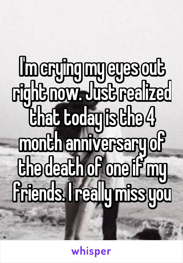 I'm crying my eyes out right now. Just realized that today is the 4 month anniversary of the death of one if my friends. I really miss you