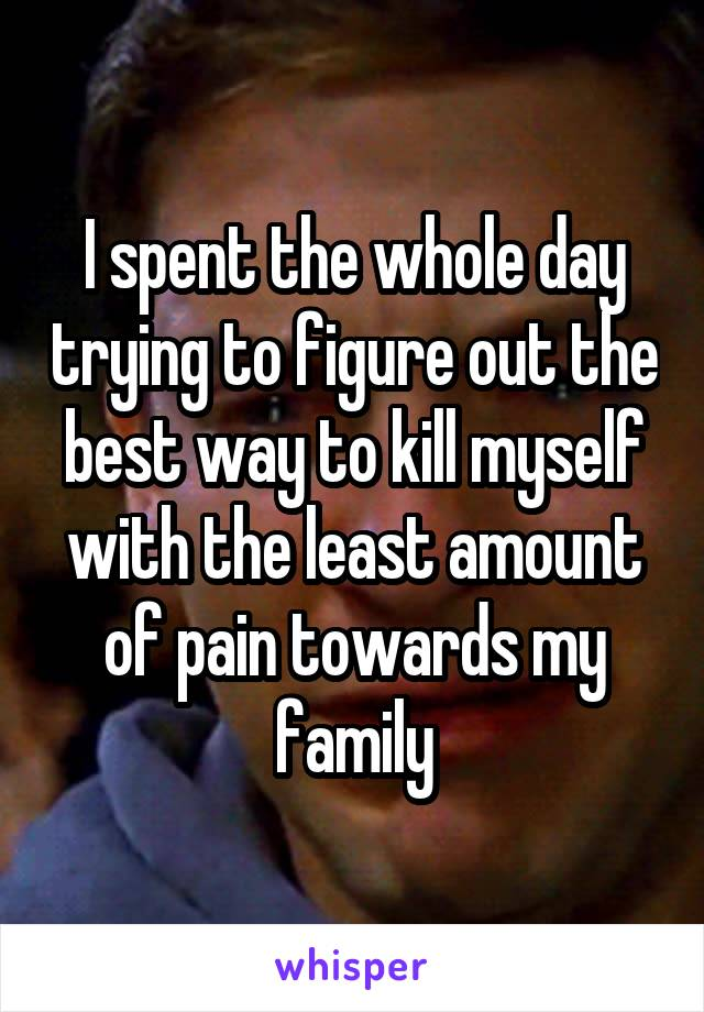 I spent the whole day trying to figure out the best way to kill myself with the least amount of pain towards my family