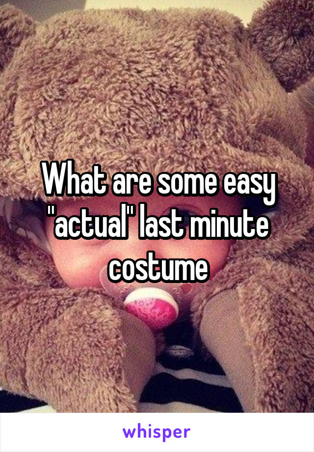"What are some easy ""actual"" last minute costume"