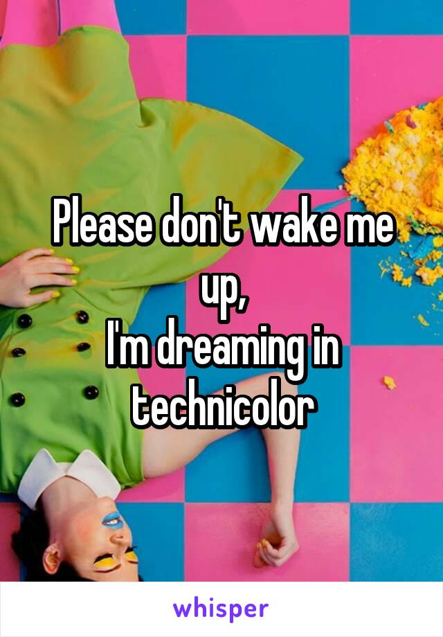 Please don't wake me up, I'm dreaming in technicolor