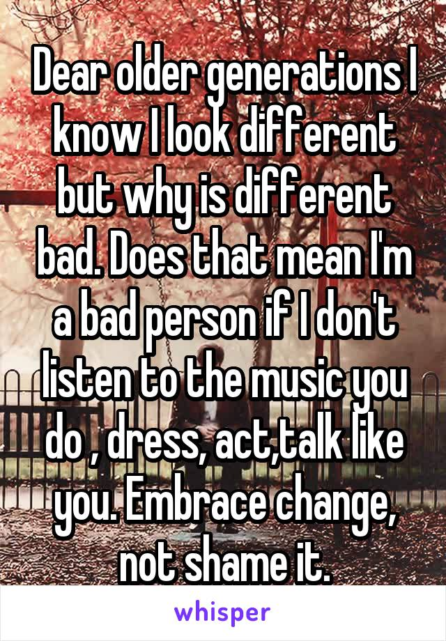 Dear older generations I know I look different but why is different bad. Does that mean I'm a bad person if I don't listen to the music you do , dress, act,talk like you. Embrace change, not shame it.