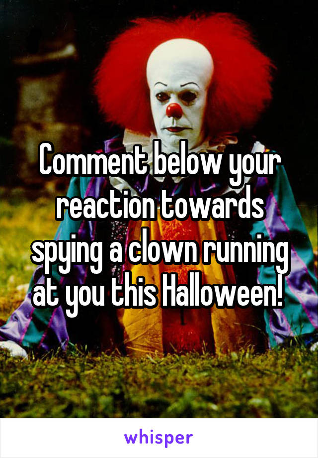 Comment below your reaction towards spying a clown running at you this Halloween!