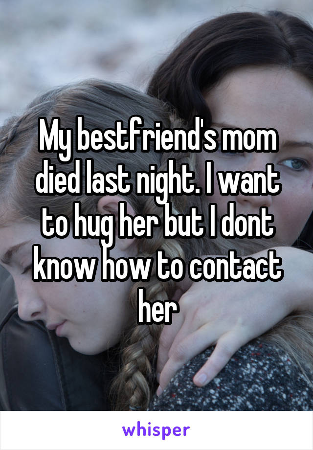 My bestfriend's mom died last night. I want to hug her but I dont know how to contact her