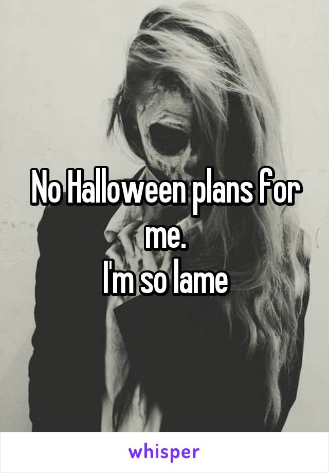 No Halloween plans for me. I'm so lame