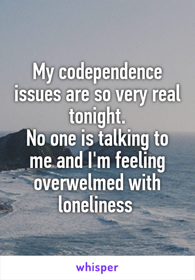 My codependence issues are so very real tonight. No one is talking to me and I'm feeling overwelmed with loneliness