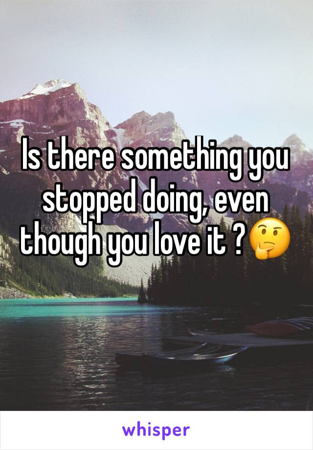 Is there something you stopped doing, even though you love it ?🤔