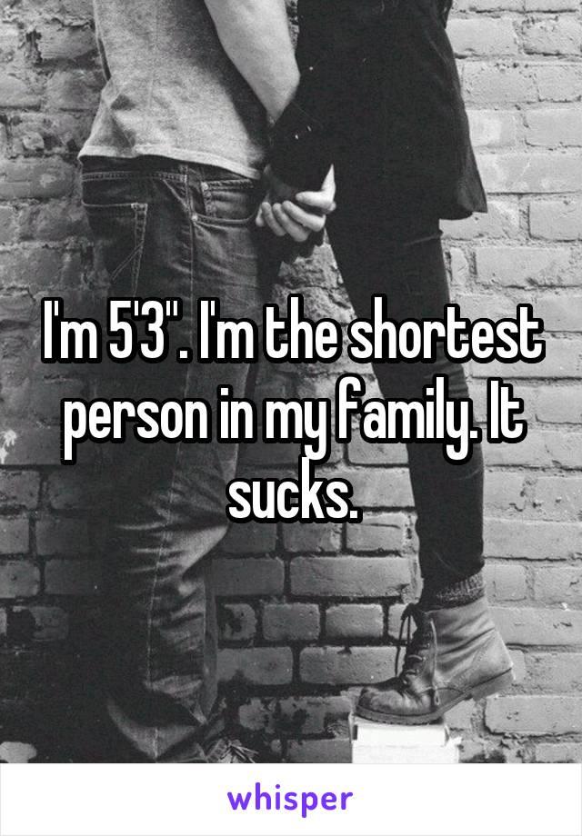 "I'm 5'3"". I'm the shortest person in my family. It sucks."