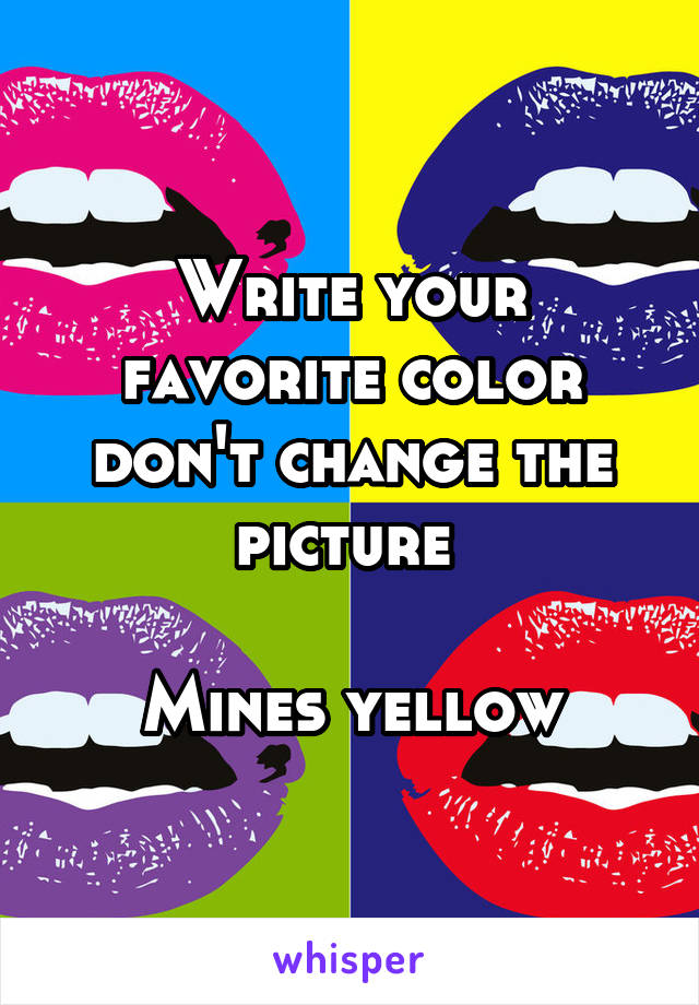 Write your favorite color don't change the picture   Mines yellow