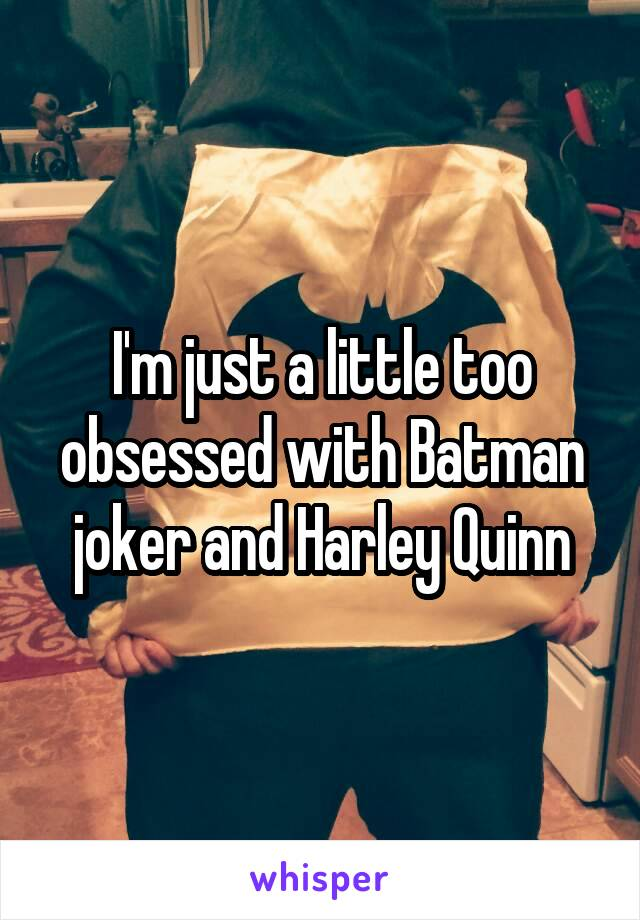 I'm just a little too obsessed with Batman joker and Harley Quinn