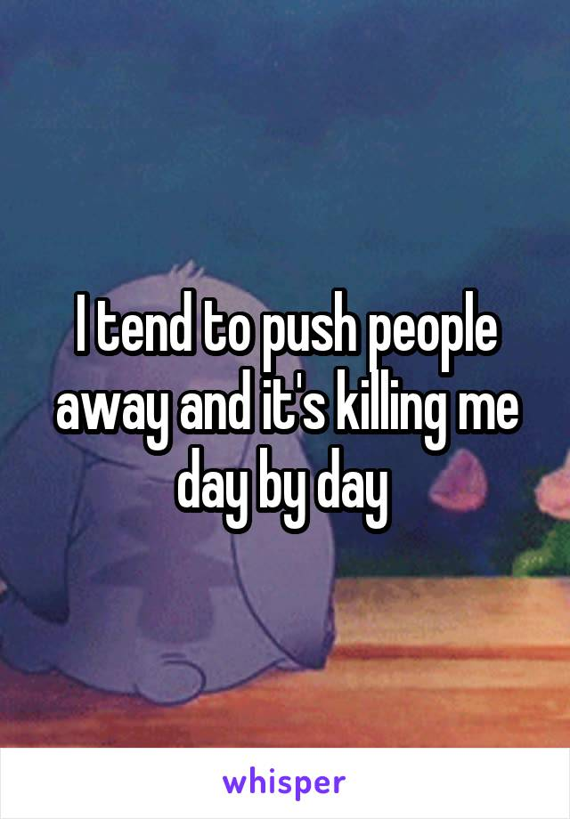 I tend to push people away and it's killing me day by day
