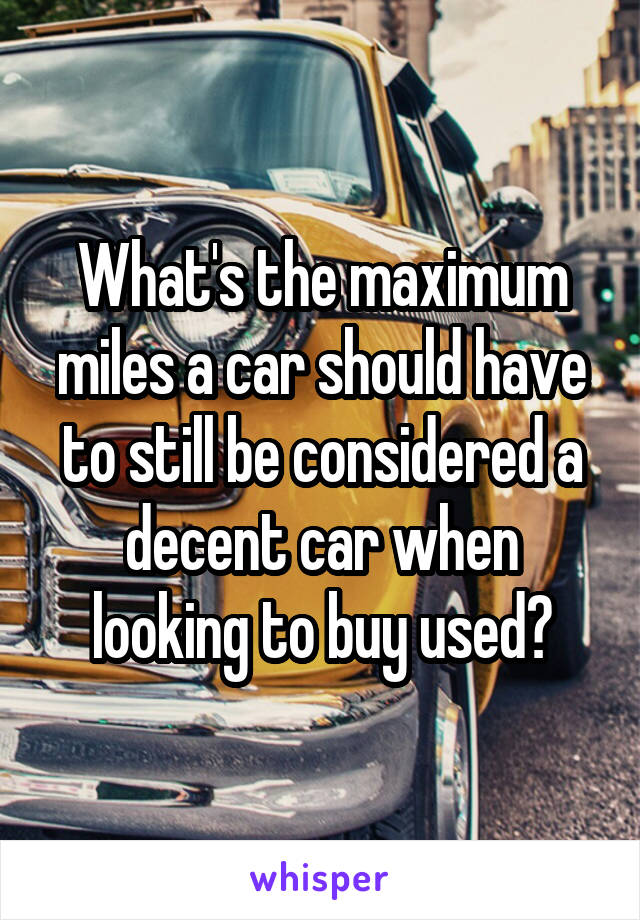 What's the maximum miles a car should have to still be considered a decent car when looking to buy used?
