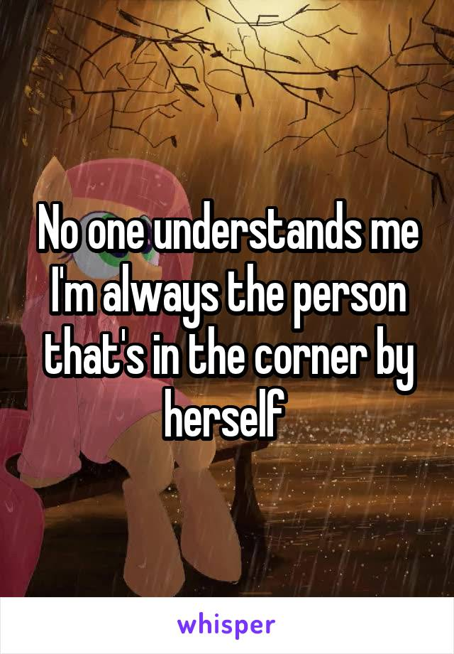 No one understands me I'm always the person that's in the corner by herself