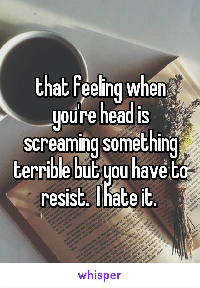 that feeling when you're head is screaming something terrible but you have to resist.  I hate it.