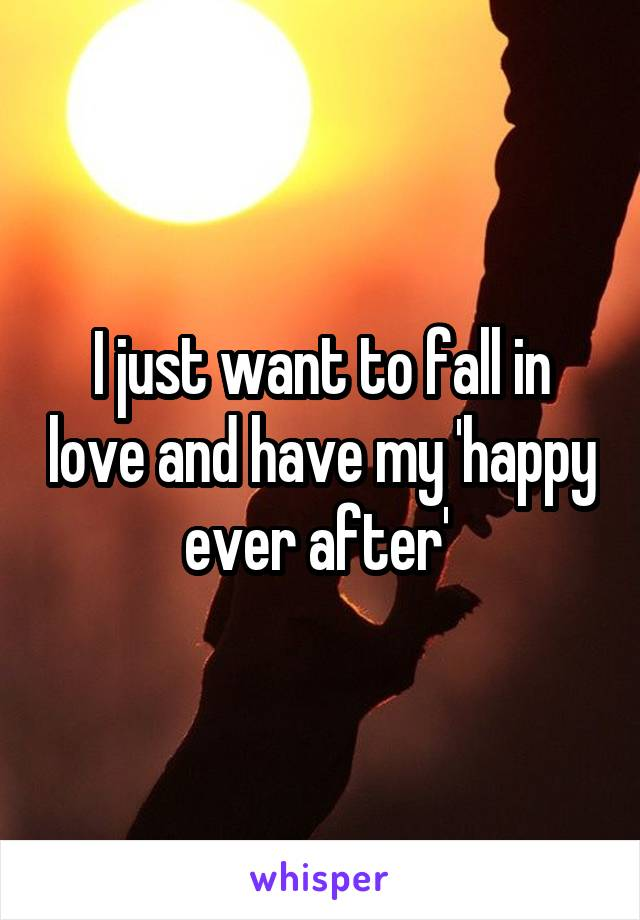 I just want to fall in love and have my 'happy ever after'