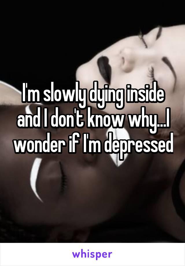 I'm slowly dying inside and I don't know why...I wonder if I'm depressed