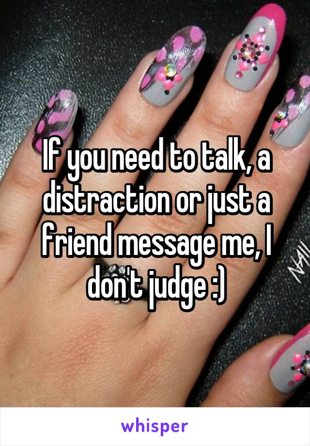 If you need to talk, a distraction or just a friend message me, I don't judge :)
