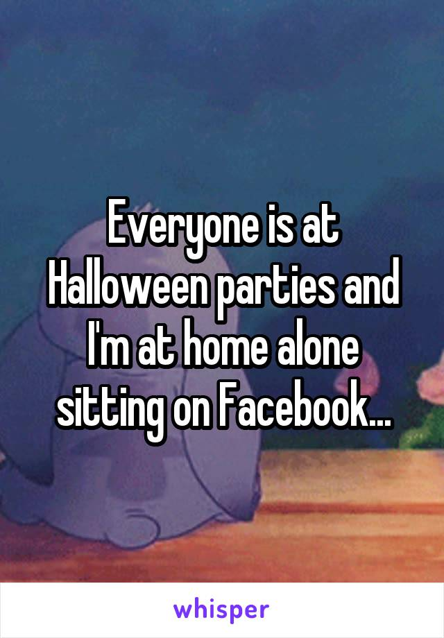 Everyone is at Halloween parties and I'm at home alone sitting on Facebook...