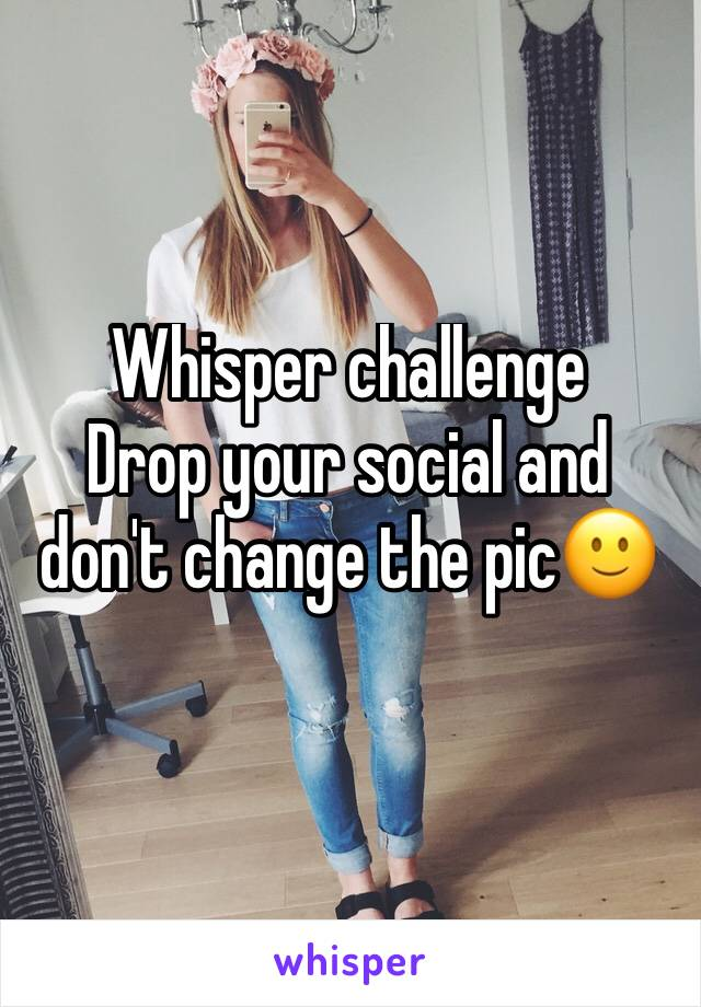 Whisper challenge  Drop your social and don't change the pic🙂