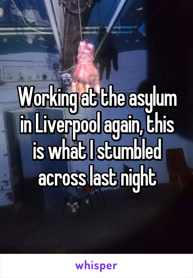 Working at the asylum in Liverpool again, this is what I stumbled across last night