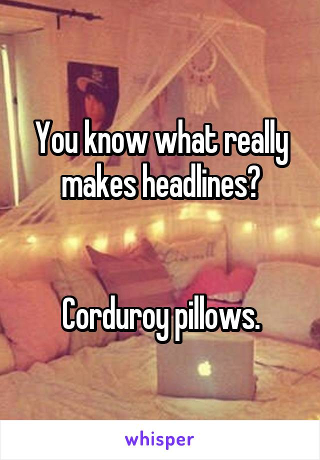 You know what really makes headlines?   Corduroy pillows.